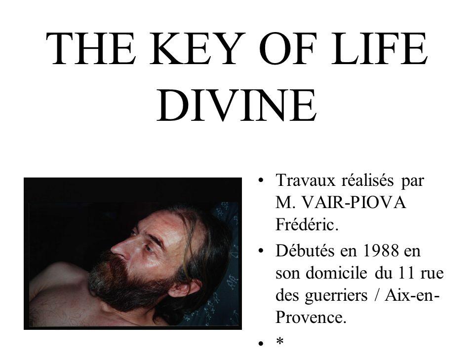 THE KEY OF LIFE DIVINE Travaux réalisés par M. VAIR-PIOVA Frédéric.