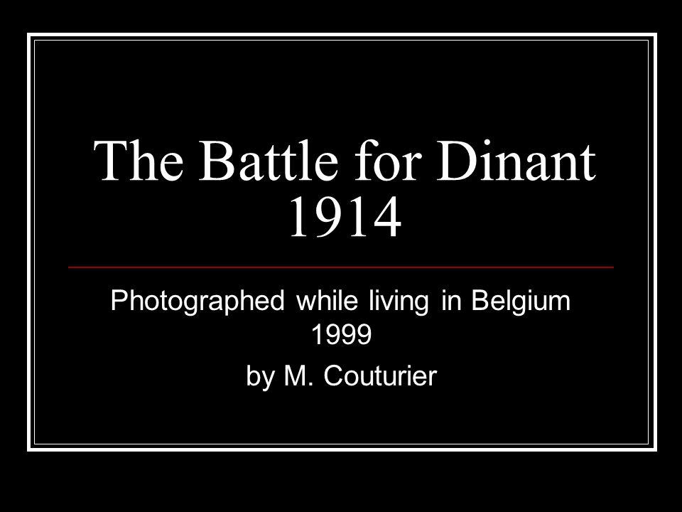 The Battle for Dinant Dinant is a modest Belgian city along the strategic Meuse River, between Liège and Mons.