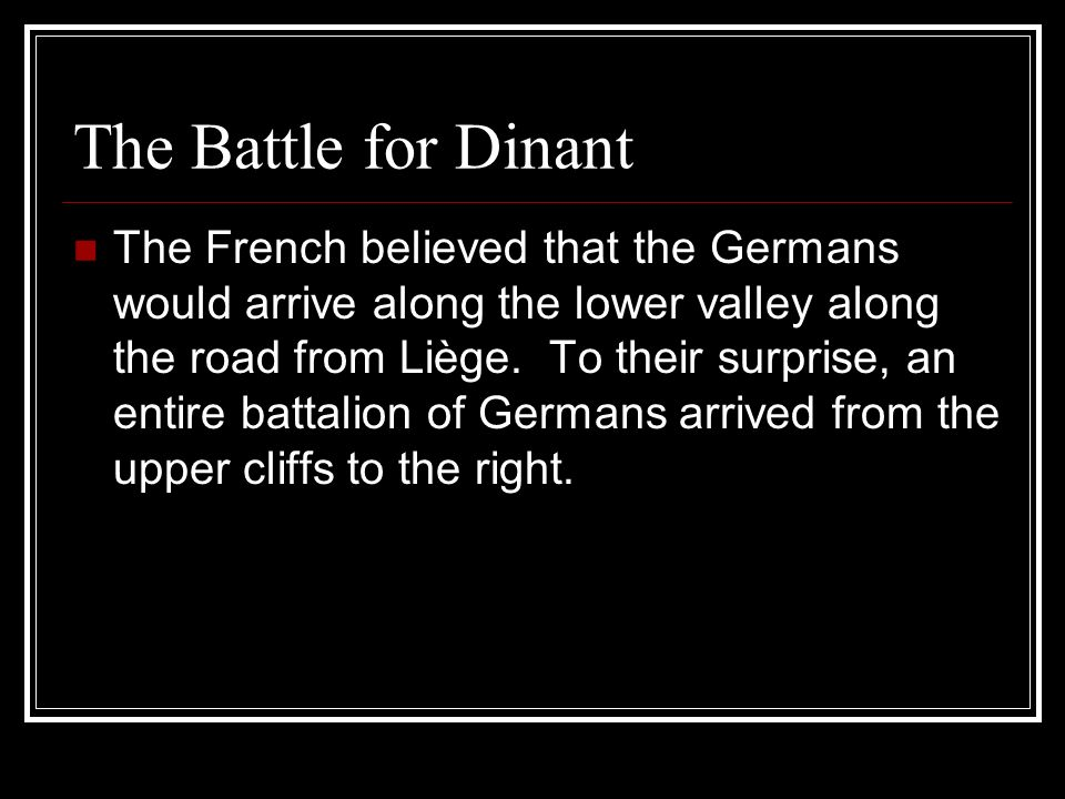 The French believed that the Germans would arrive along the lower valley along the road from Liège. To their surprise, an entire battalion of Germans