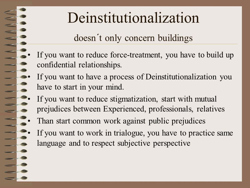 Deinstitutionalization doesn´t only concern buildings If you want to reduce force-treatment, you have to build up confidential relationships. If you w