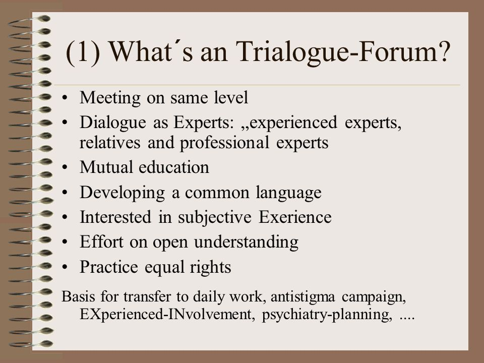 (1) What´s an Trialogue-Forum? Meeting on same level Dialogue as Experts: experienced experts, relatives and professional experts Mutual education Dev