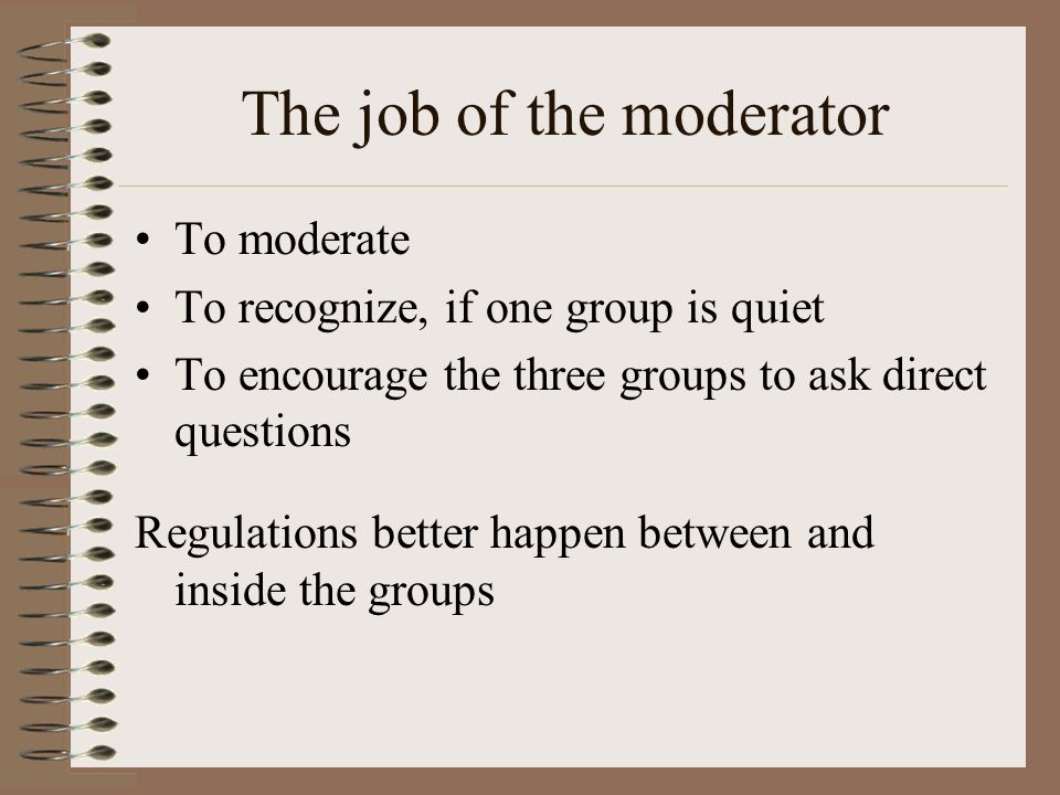 The job of the moderator To moderate To recognize, if one group is quiet To encourage the three groups to ask direct questions Regulations better happ