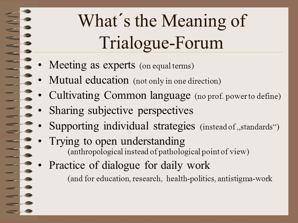 What´s the Meaning of Trialogue-Forum Meeting as experts (on equal terms) Mutual education (not only in one direction) Cultivating Common language (no