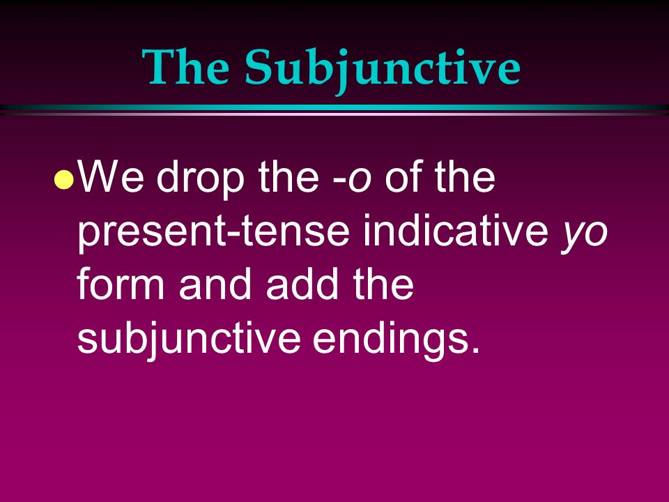 The Subjunctive l We form the present subjunctive of most verbs the same way we form negative tú commands.