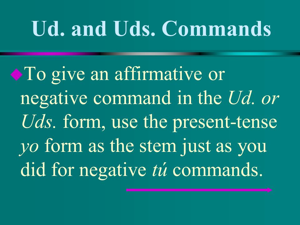 Ud.and Uds. Commands u To give an affirmative or negative command in the Ud.