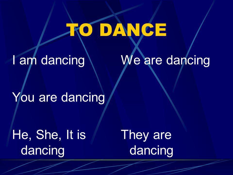 TO DANCE I am dancing You are dancing He, She, It is dancing We are dancing They are dancing