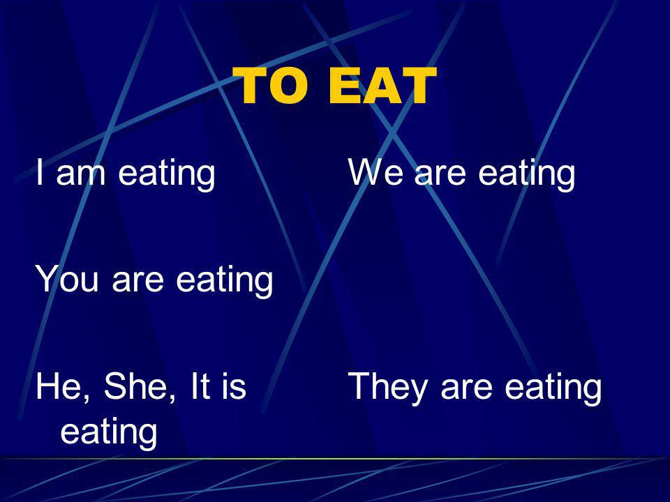 TO EAT I am eating You are eating He, She, It is eating We are eating They are eating