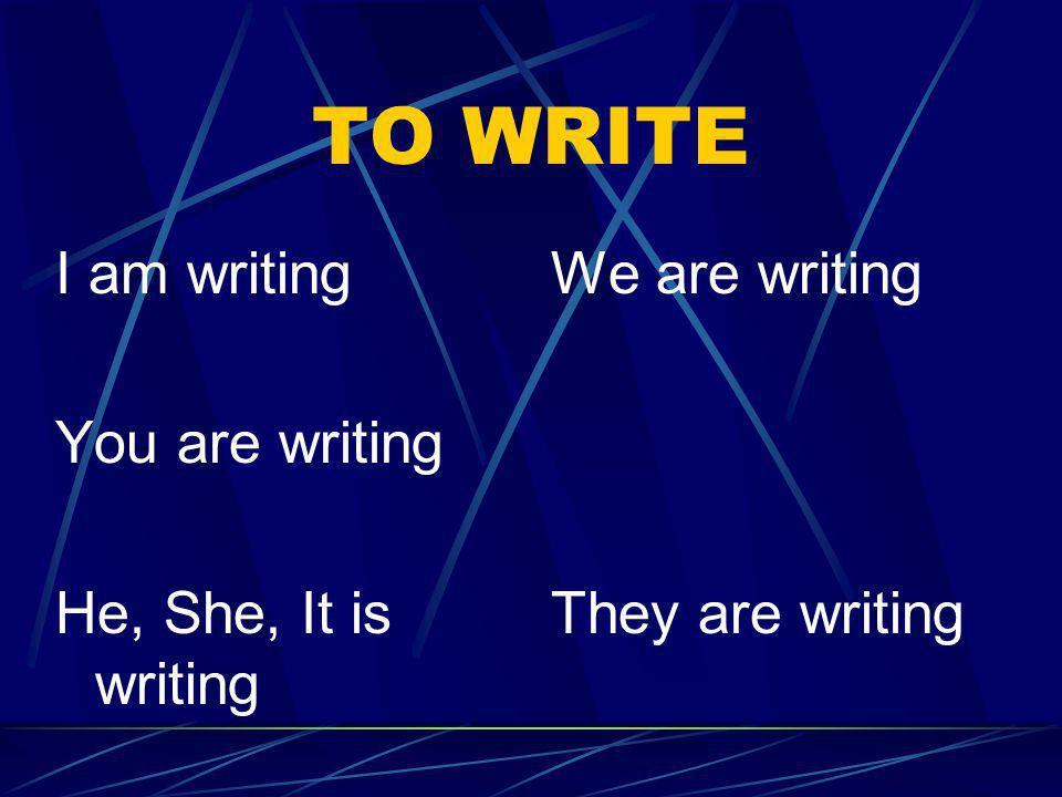 TO WRITE I am writing You are writing He, She, It is writing We are writing They are writing