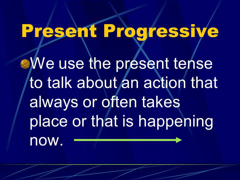Present Progressive We use the present tense to talk about an action that always or often takes place or that is happening now.