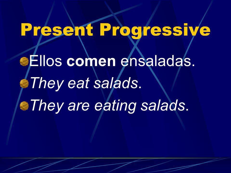 Present Progressive Ellos comen ensaladas. They eat salads. They are eating salads.