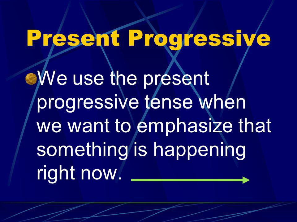 Present Progressive We use the present progressive tense when we want to emphasize that something is happening right now.