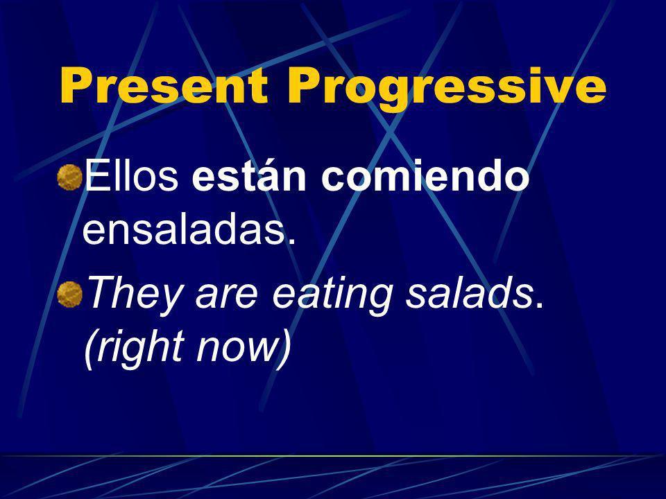Present Progressive Ellos están comiendo ensaladas. They are eating salads. (right now)