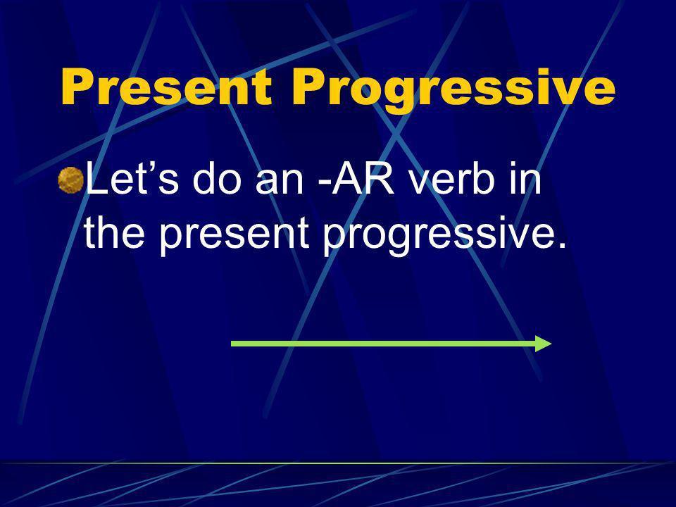 Present Progressive Lets do an -AR verb in the present progressive.