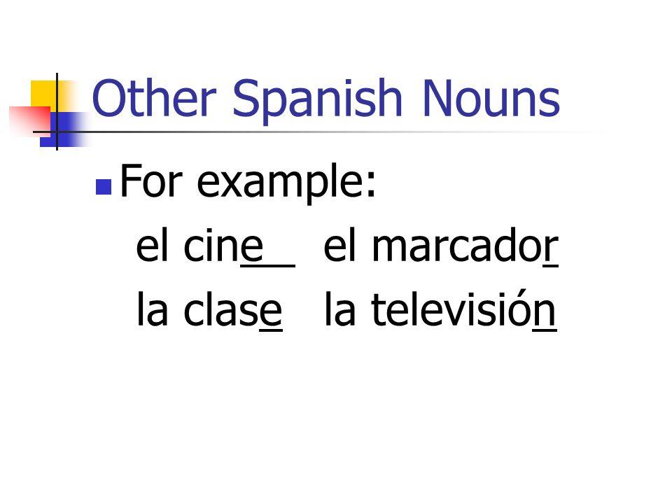 Other Spanish Nouns For example: el cine el marcador la clase la televisión
