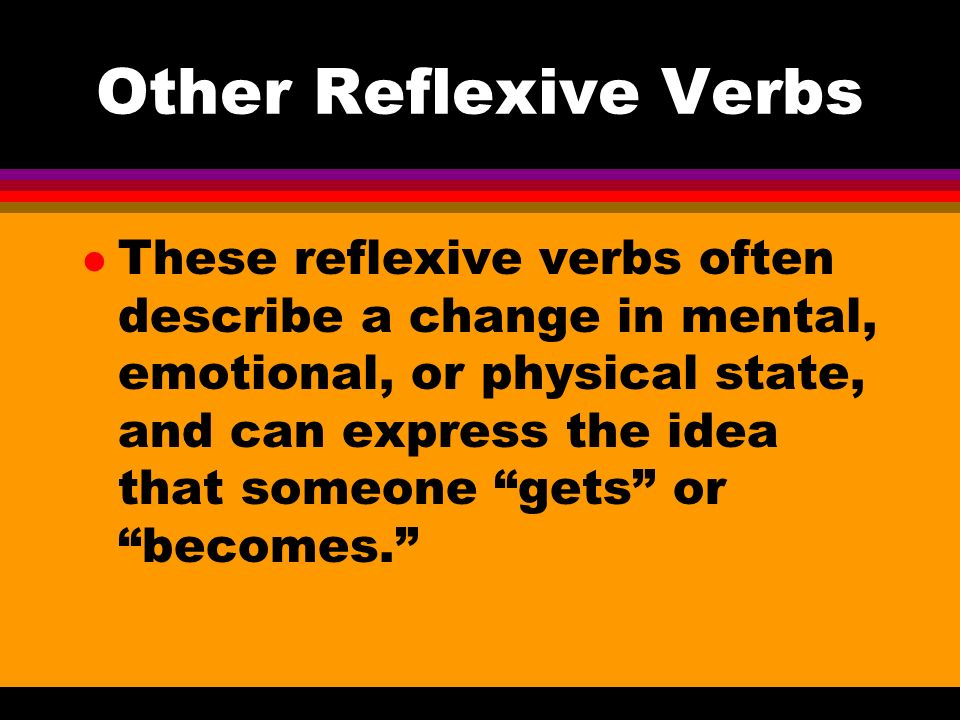 Other Reflexive Verbs l Other reflexive verbs use reflexive pronouns and verb forms but do not have the meaning of a person doing an action to or for