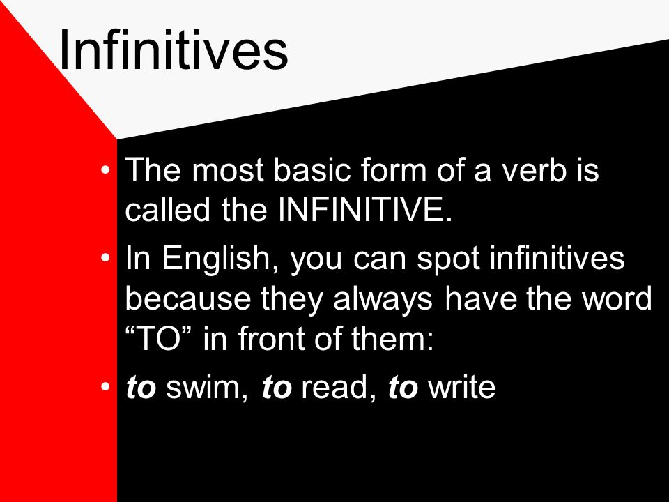 Infinitives Verbs are words that are most often used to name actions. Verbs in English have different forms depending on who is doing the action or wh