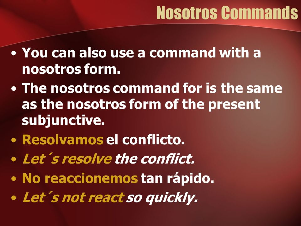 Nosotros Commands Remember that stem-changing verbs whose infinitive ends in –ir have a stem change of e>i, or o>u in the nosotros form.