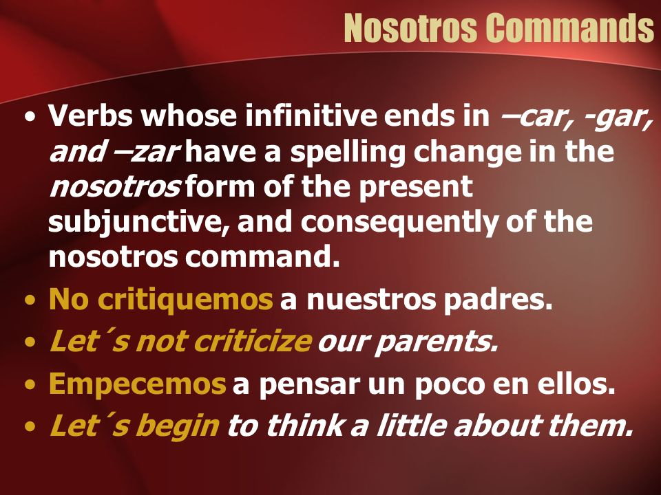 Nosotros Commands Verbs whose infinitive ends in –car, -gar, and –zar have a spelling change in the nosotros form of the present subjunctive, and cons