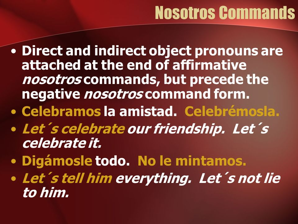 Nosotros Commands Direct and indirect object pronouns are attached at the end of affirmative nosotros commands, but precede the negative nosotros comm