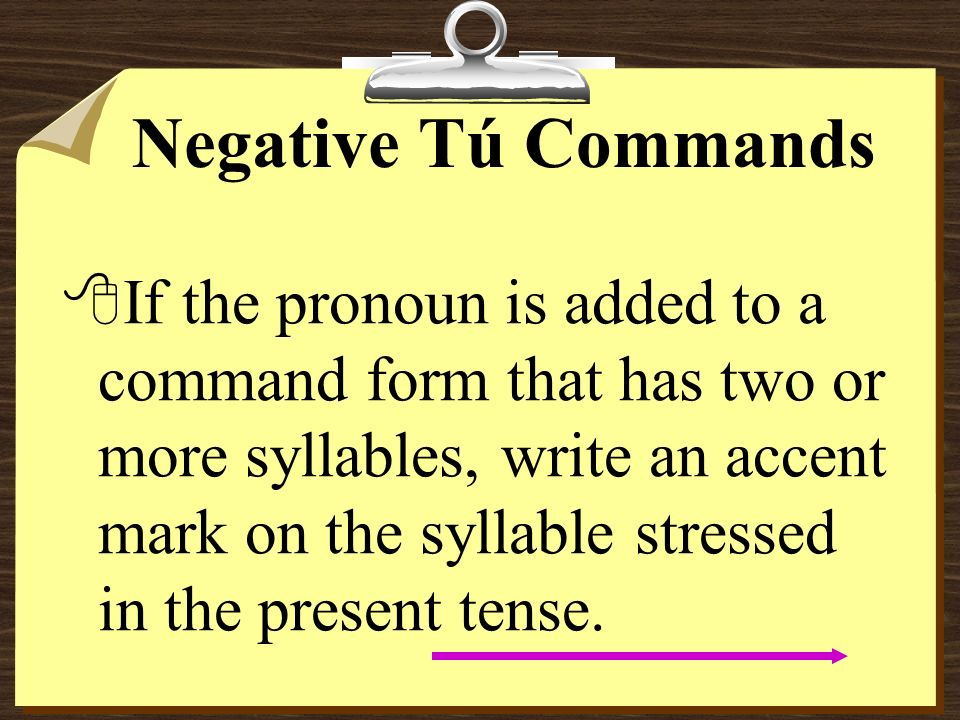 Negative Tú Commands 8Remember that pronouns are attached to affirmative commands.