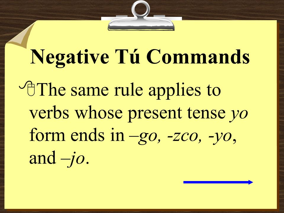 Negative Tú Commands 8The same rule applies to verbs whose present tense yo form ends in –go, -zco, -yo, and –jo.