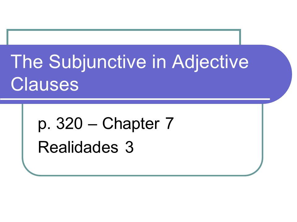 The Subjunctive in Adjective Clauses p. 320 – Chapter 7 Realidades 3