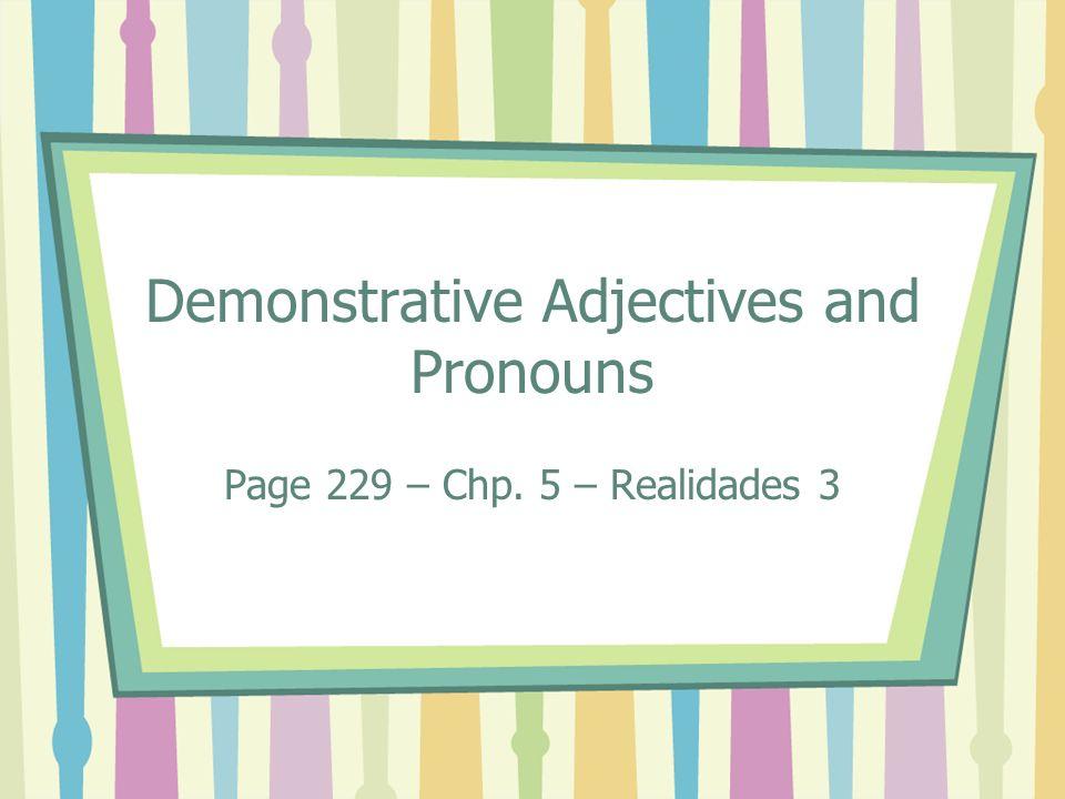 Demonstrative Adjectives and Pronouns Page 229 – Chp. 5 – Realidades 3