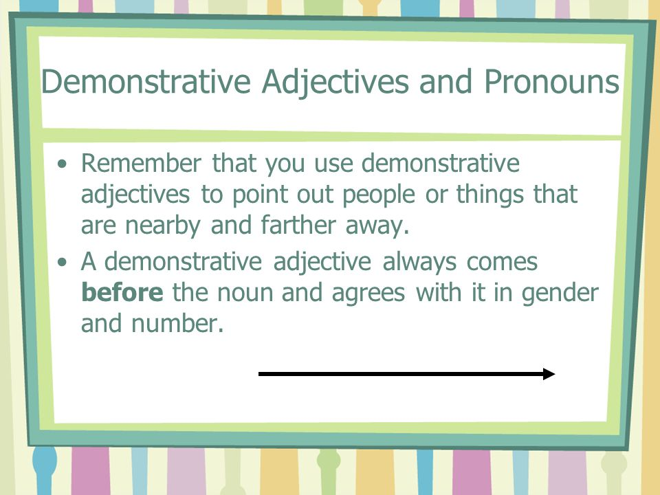 Demonstrative Adjectives and Pronouns Remember that you use demonstrative adjectives to point out people or things that are nearby and farther away. A