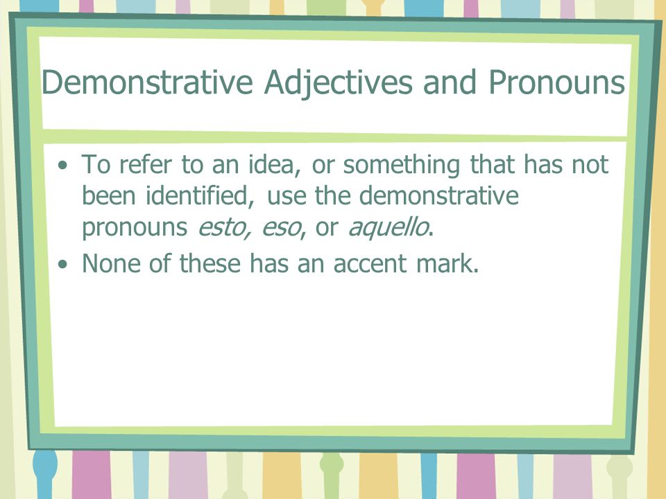 Demonstrative Adjectives and Pronouns To refer to an idea, or something that has not been identified, use the demonstrative pronouns esto, eso, or aqu