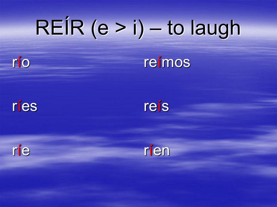 REÍR (e > i) – to laugh río ríes ríe reímos reís ríen