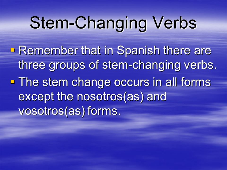 Stem-Changing Verbs Remember that in Spanish there are three groups of stem-changing verbs. Remember that in Spanish there are three groups of stem-ch