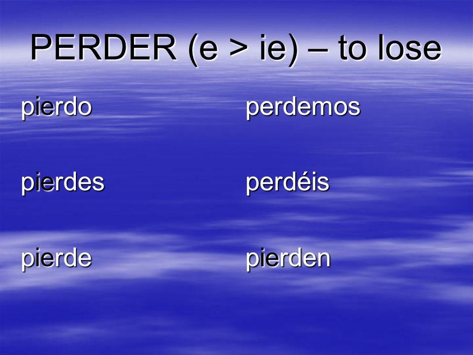 PERDER (e > ie) – to lose pierdo pierdes pierde perdemosperdéis pierden