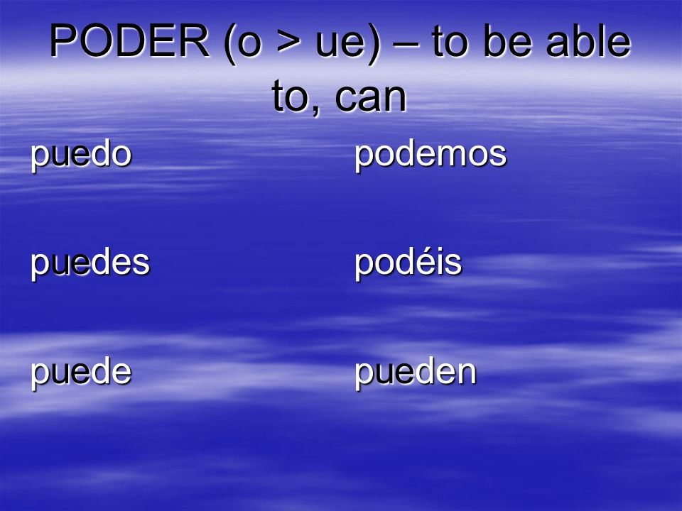 PODER (o > ue) – to be able to, can puedo puedes puede podemospodéis pueden