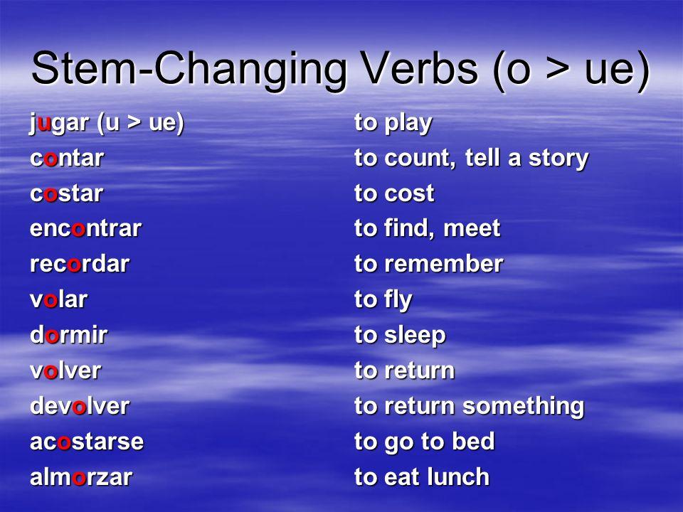 Stem-Changing Verbs (o > ue) jugar (u > ue) contar costar encontrar recordar volar dormir volver devolver acostarse almorzar to play to count, tell a