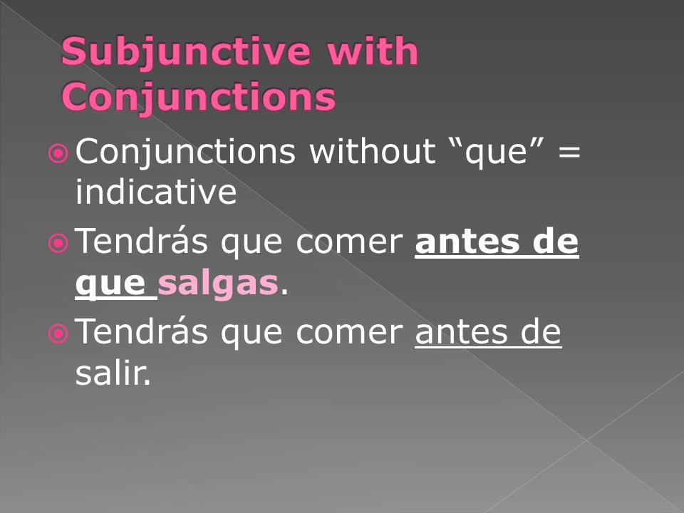 Conjunctions without que = indicative Tendrás que comer antes de que salgas. Tendrás que comer antes de salir.