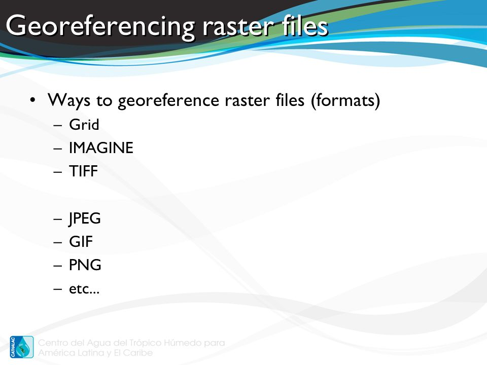 Georeferencing raster files Ways to georeference raster files (formats) –Grid –IMAGINE –TIFF –JPEG –GIF –PNG –etc...