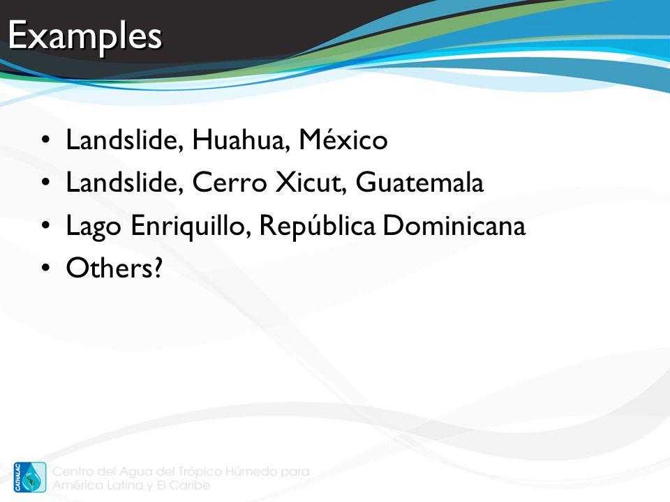 Examples Landslide, Huahua, México Landslide, Cerro Xicut, Guatemala Lago Enriquillo, República Dominicana Others?