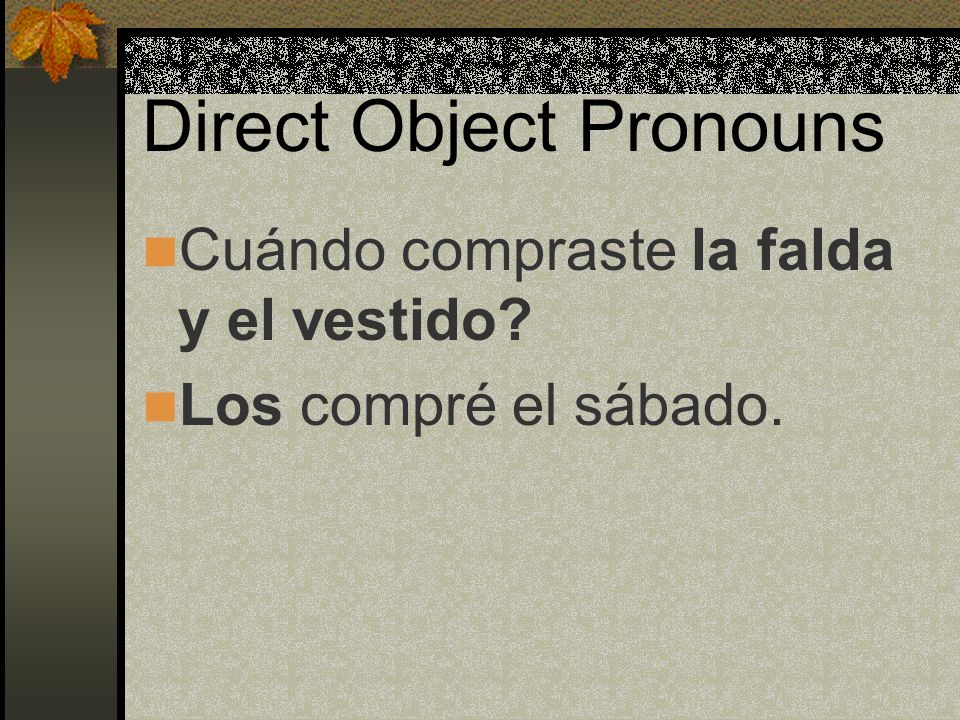 Direct Object Pronouns When the pronoun replaces both a masculine and a feminine direct object noun, we use los. For example: