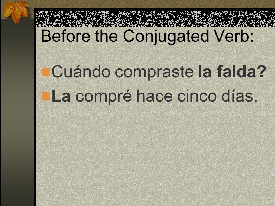 Before the Conjugated Verb: Cuándo compraste la falda? La compré hace cinco días.
