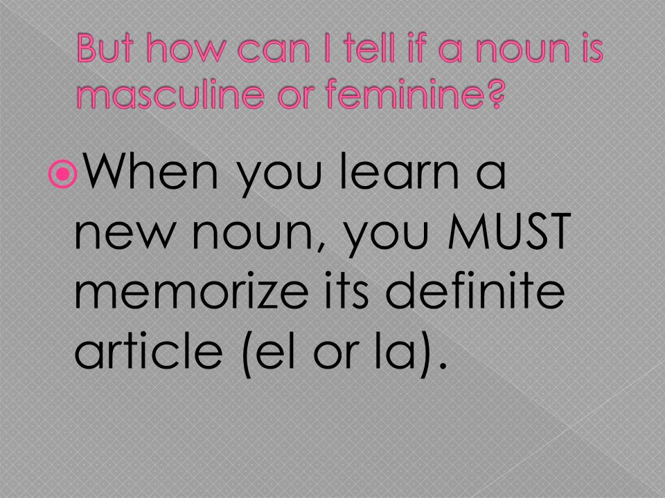 When you learn a new noun, you MUST memorize its definite article (el or la).