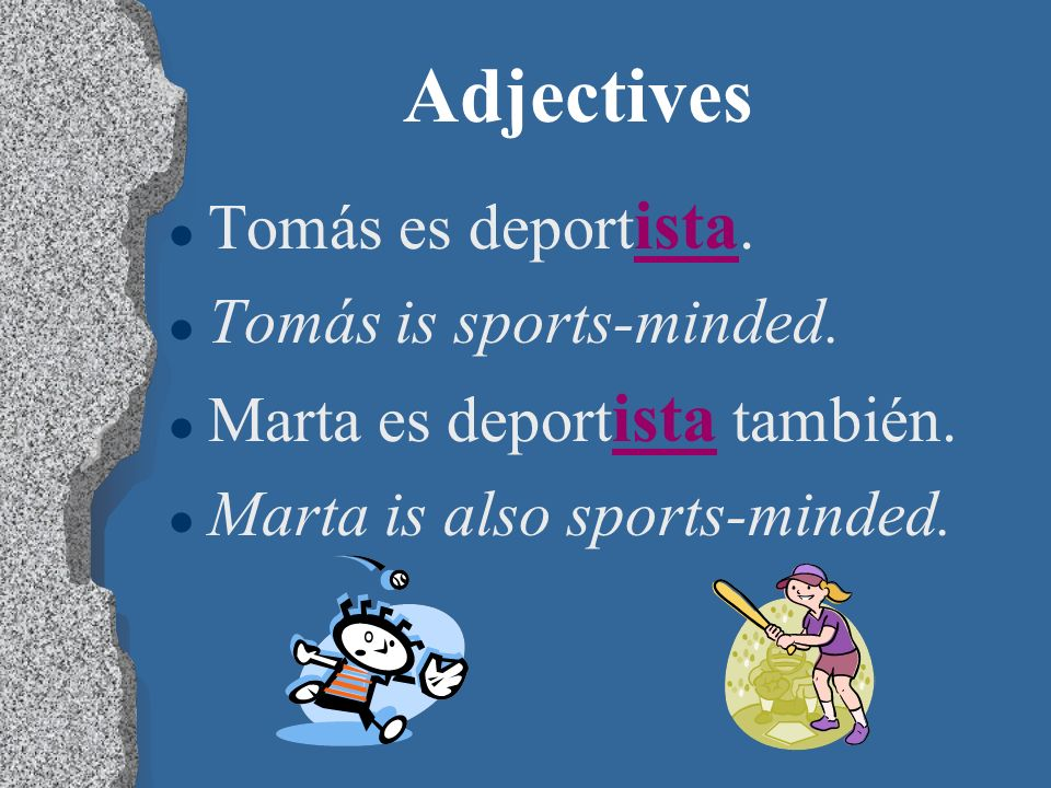 Adjectives l Some adjectives that end in - ista, such as deportista, describe both masculine and feminine nouns. l You will need to learn which adject