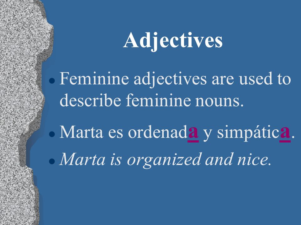 Adjectives l Masculine adjectives are used to describe masculine nouns. l Marcos es ordenad o y simpátic o. l Marcos is organized and nice.