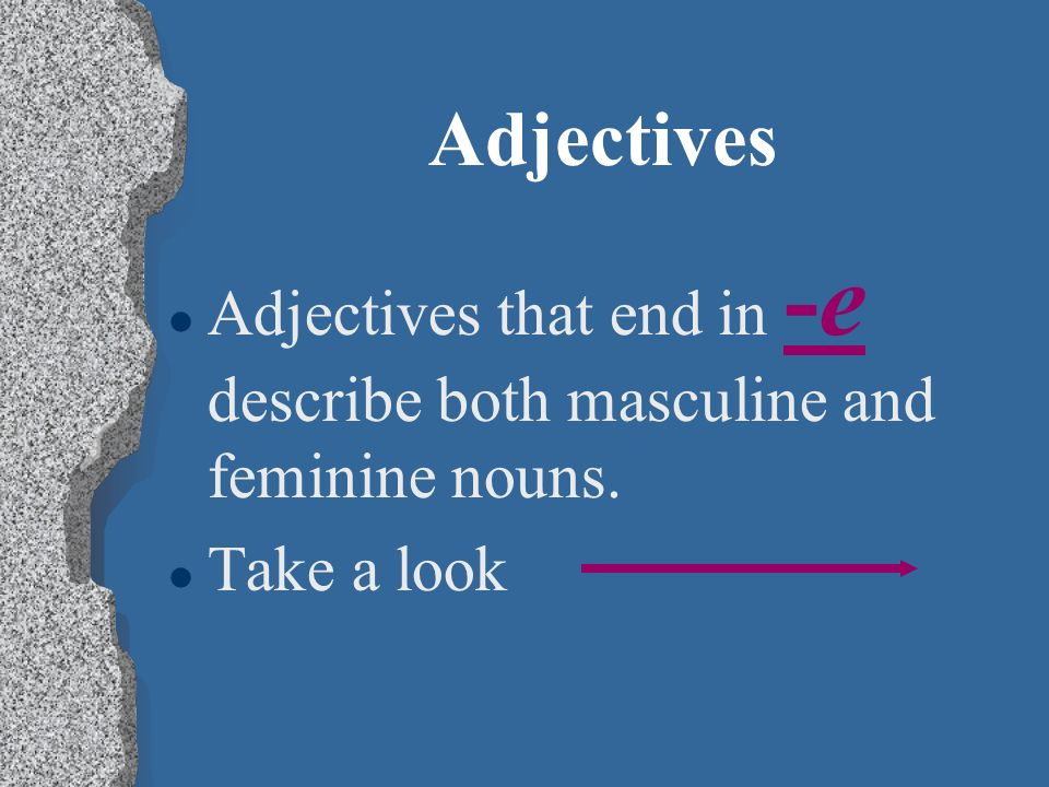 Adjectives l Feminine adjectives are used to describe feminine nouns. l Marta es ordenad a y simpátic a. l Marta is organized and nice.