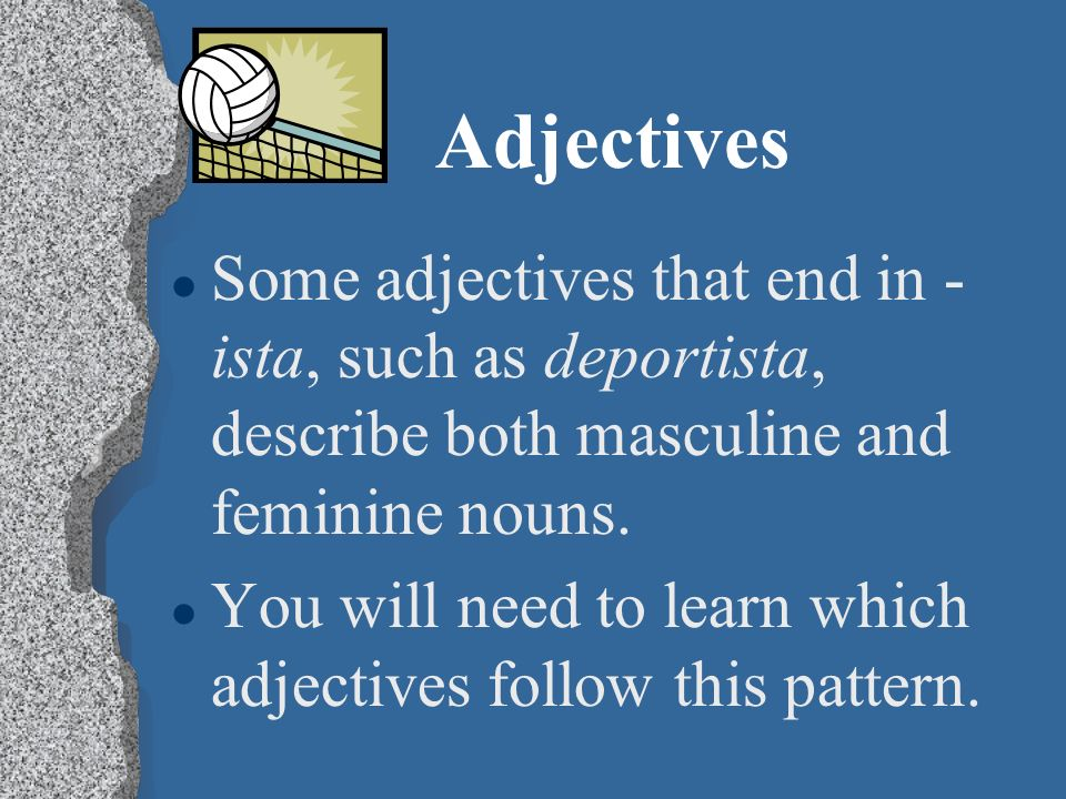 Adjectives l When an adjective ends in -or, an -a is added to describe a feminine noun. l Juan es trabajad or. l Luz es trabajad ora