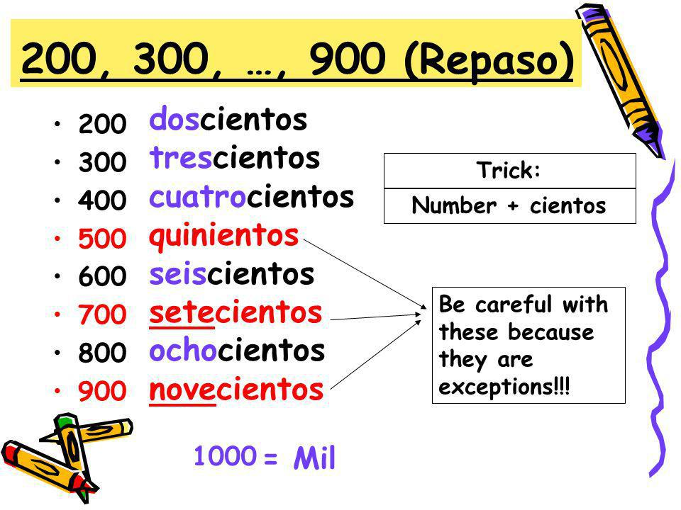 Review (Repaso) TrickEjemplo 101-199ciento + númerocientodos 201-299doscientos + númerodoscientos tres 301-399trescientos + númerotrescientos seis 901-999novecientos + número novecientos nueve Remember: ciento is the exception