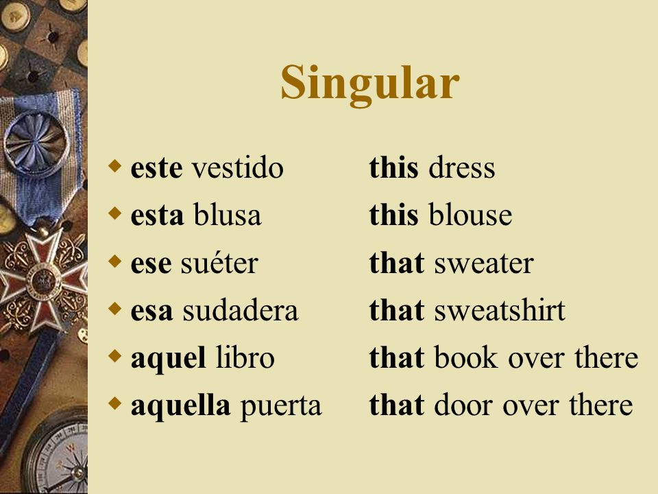 Demonstrative Adjectives There are 12 in Spanish, because of gender. They come before the noun and they have the same gender and number as the noun th