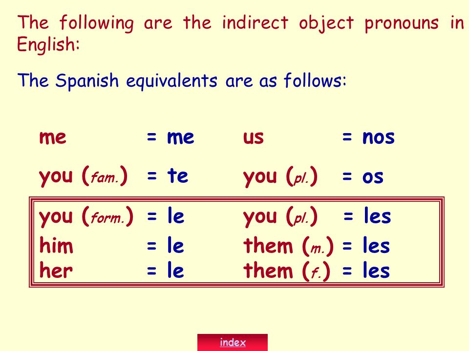 The following are the indirect object pronouns in English: me you ( fam. ) you ( form. ) him us you ( pl. ) them ( m. ) herthem ( f. ) The Spanish equ
