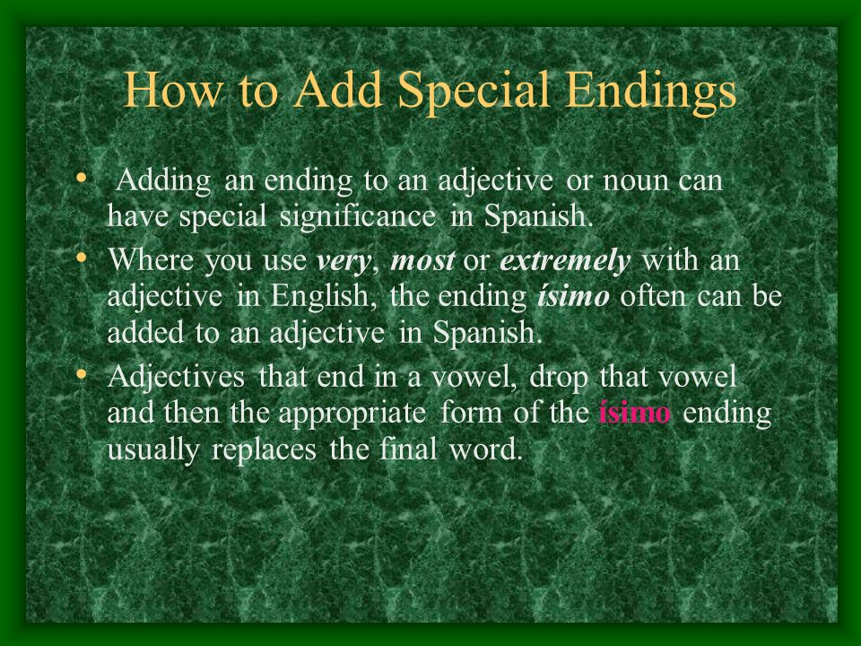 How to Add Special Endings Adding an ending to an adjective or noun can have special significance in Spanish. Where you use very, most or extremely wi