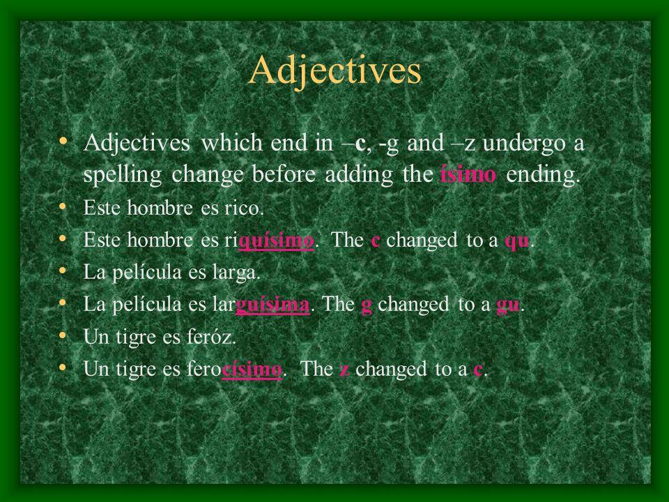 Adjectives Adjectives which end in –c, -g and –z undergo a spelling change before adding the ísimo ending. Este hombre es rico. Este hombre es riquísi