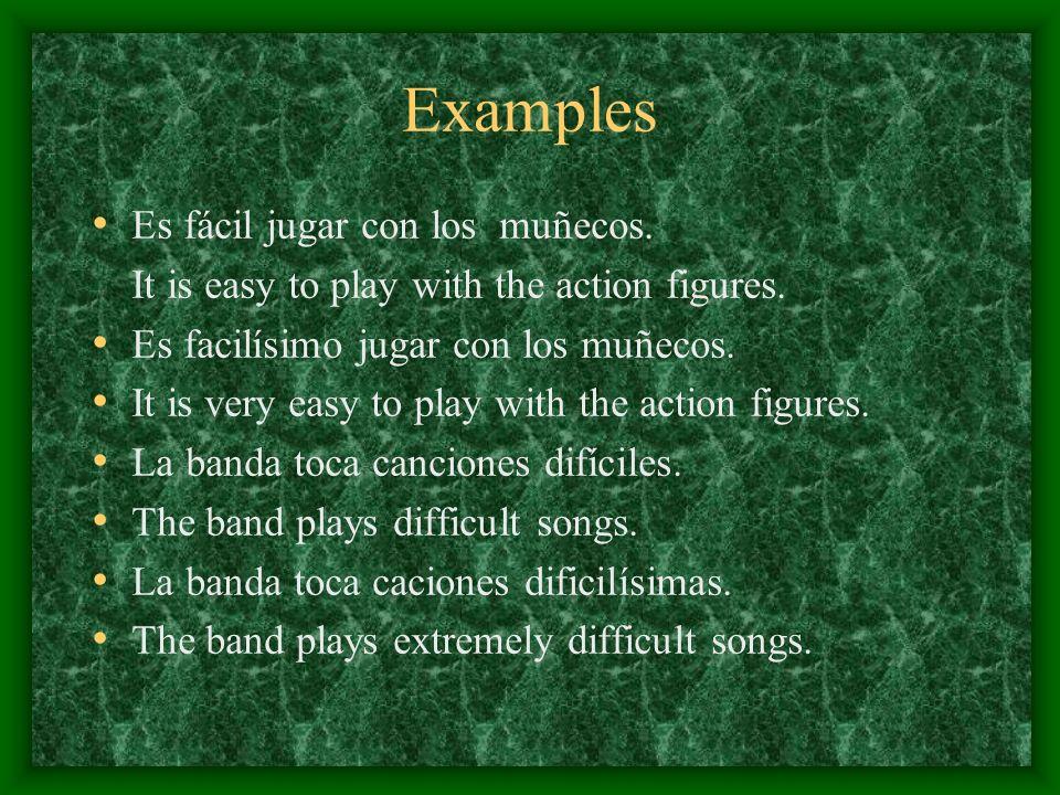 Examples Es fácil jugar con los muñecos. It is easy to play with the action figures. Es facilísimo jugar con los muñecos. It is very easy to play with